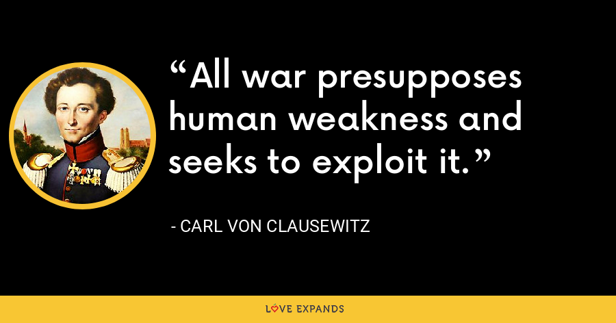 All war presupposes human weakness and seeks to exploit it. - Carl von Clausewitz