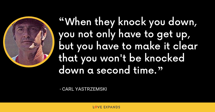 When they knock you down, you not only have to get up, but you have to make it clear that you won't be knocked down a second time. - Carl Yastrzemski