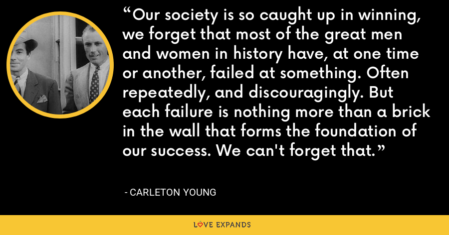 Our society is so caught up in winning, we forget that most of the great men and women in history have, at one time or another, failed at something. Often repeatedly, and discouragingly. But each failure is nothing more than a brick in the wall that forms the foundation of our success. We can't forget that. - Carleton Young