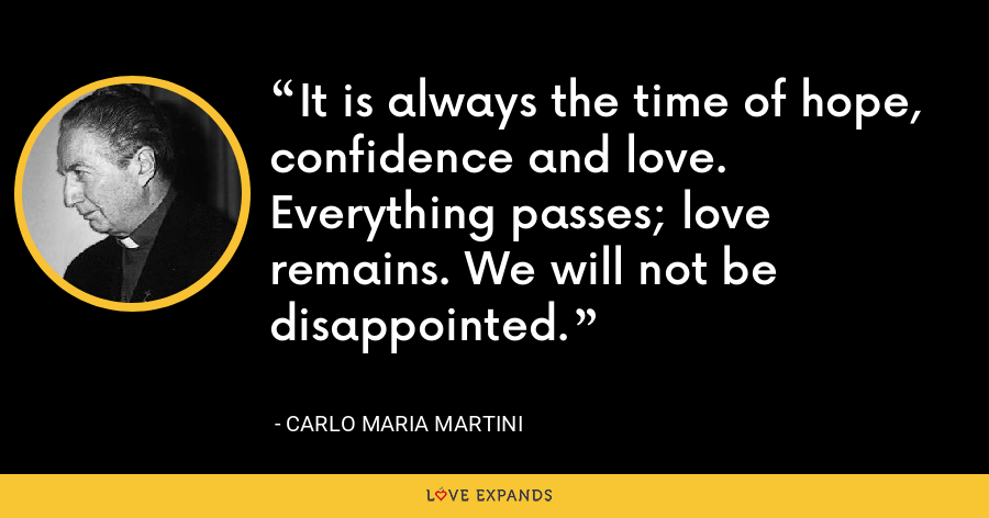 It is always the time of hope, confidence and love. Everything passes; love remains. We will not be disappointed. - Carlo Maria Martini