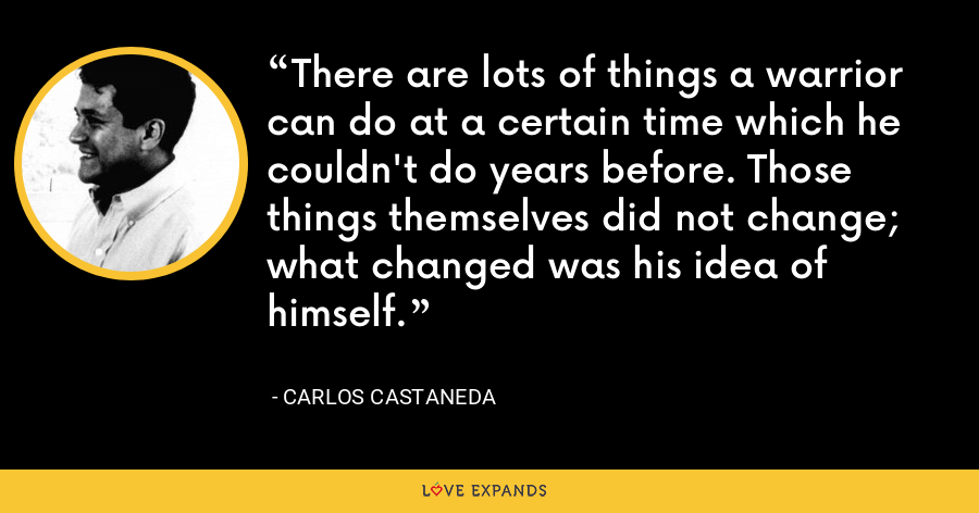 There are lots of things a warrior can do at a certain time which he couldn't do years before. Those things themselves did not change; what changed was his idea of himself. - Carlos Castaneda