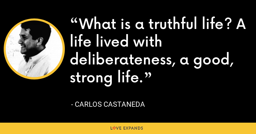 What is a truthful life? A life lived with deliberateness, a good, strong life. - Carlos Castaneda