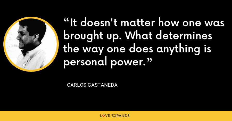 It doesn't matter how one was brought up. What determines the way one does anything is personal power. - Carlos Castaneda