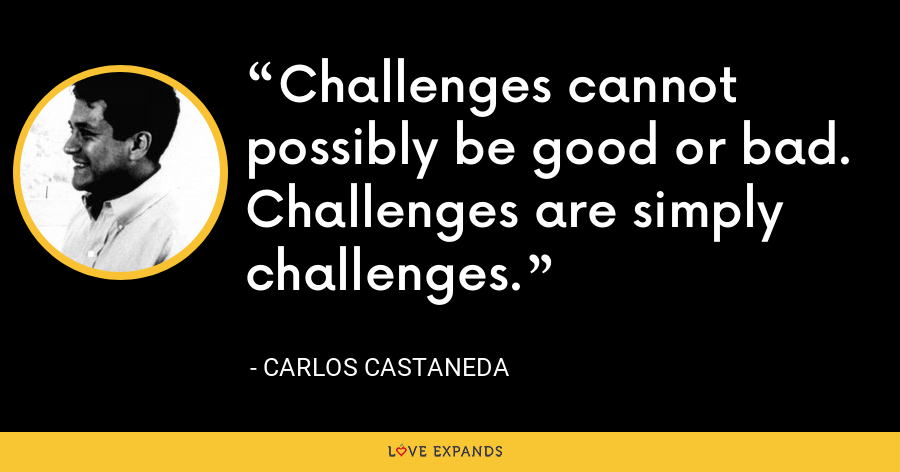 Challenges cannot possibly be good or bad. Challenges are simply challenges. - Carlos Castaneda