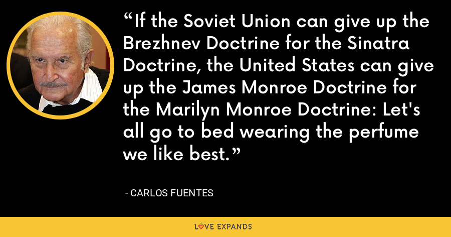 If the Soviet Union can give up the Brezhnev Doctrine for the Sinatra Doctrine, the United States can give up the James Monroe Doctrine for the Marilyn Monroe Doctrine: Let's all go to bed wearing the perfume we like best. - Carlos Fuentes