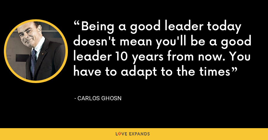 Being a good leader today doesn't mean you'll be a good leader 10 years from now. You have to adapt to the times - Carlos Ghosn