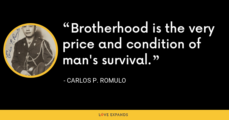 Brotherhood is the very price and condition of man's survival. - Carlos P. Romulo