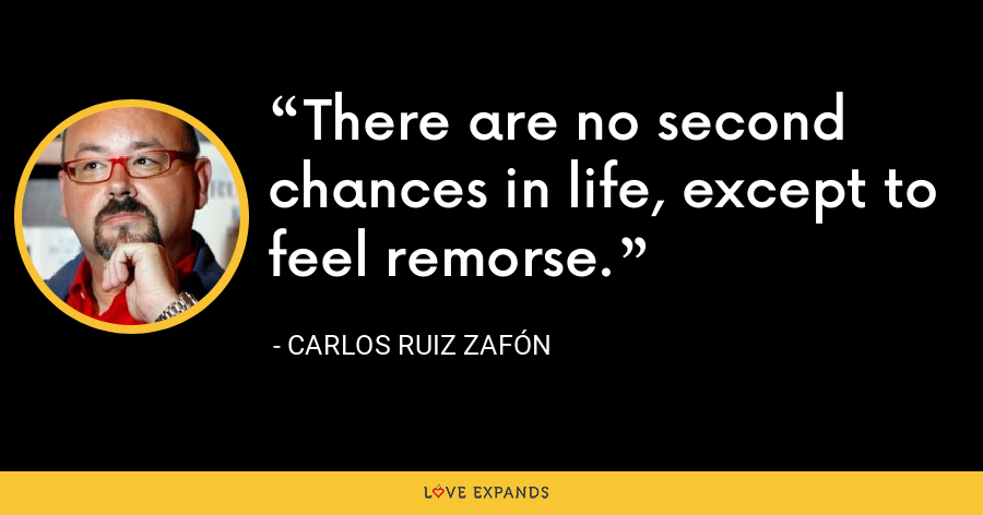 There are no second chances in life, except to feel remorse. - Carlos Ruiz Zafón