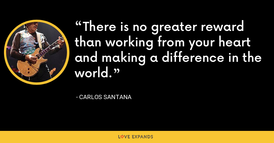 There is no greater reward than working from your heart and making a difference in the world. - Carlos Santana