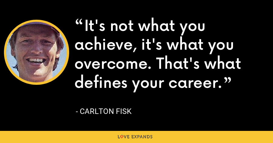It's not what you achieve, it's what you overcome. That's what defines your career. - Carlton Fisk