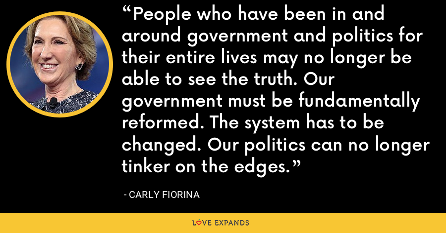 People who have been in and around government and politics for their entire lives may no longer be able to see the truth. Our government must be fundamentally reformed. The system has to be changed. Our politics can no longer tinker on the edges. - Carly Fiorina