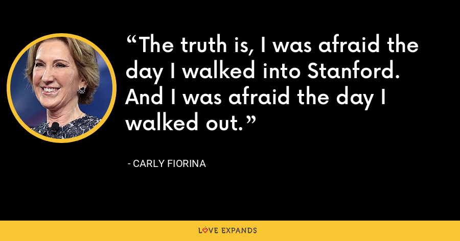 The truth is, I was afraid the day I walked into Stanford. And I was afraid the day I walked out. - Carly Fiorina