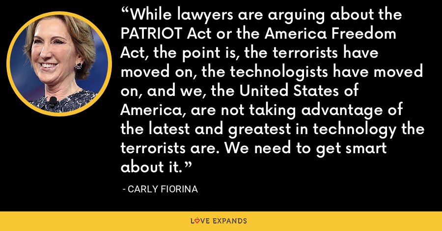 While lawyers are arguing about the PATRIOT Act or the America Freedom Act, the point is, the terrorists have moved on, the technologists have moved on, and we, the United States of America, are not taking advantage of the latest and greatest in technology the terrorists are. We need to get smart about it. - Carly Fiorina