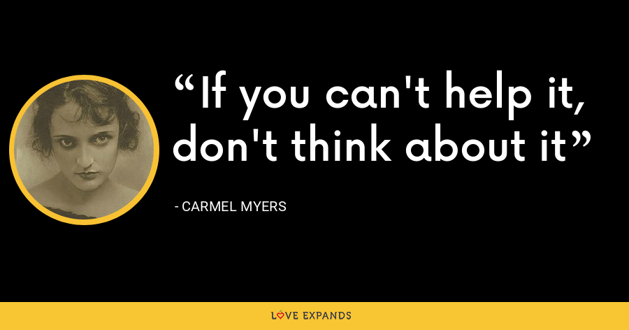 If you can't help it, don't think about it - Carmel Myers