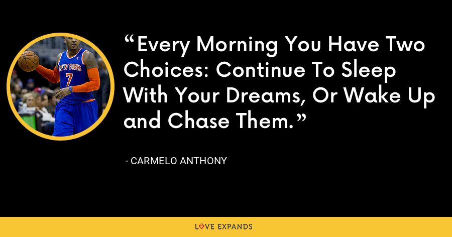 Every Morning You Have Two Choices: Continue To Sleep With Your Dreams, Or Wake Up and Chase Them. - Carmelo Anthony