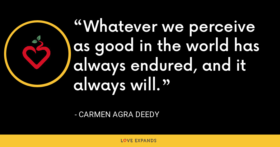 Whatever we perceive as good in the world has always endured, and it always will. - Carmen Agra Deedy