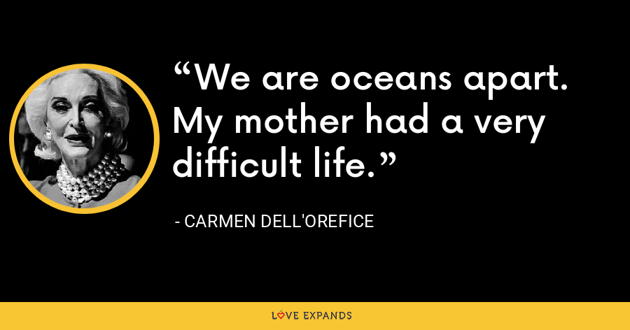 We are oceans apart. My mother had a very difficult life. - Carmen Dell'Orefice