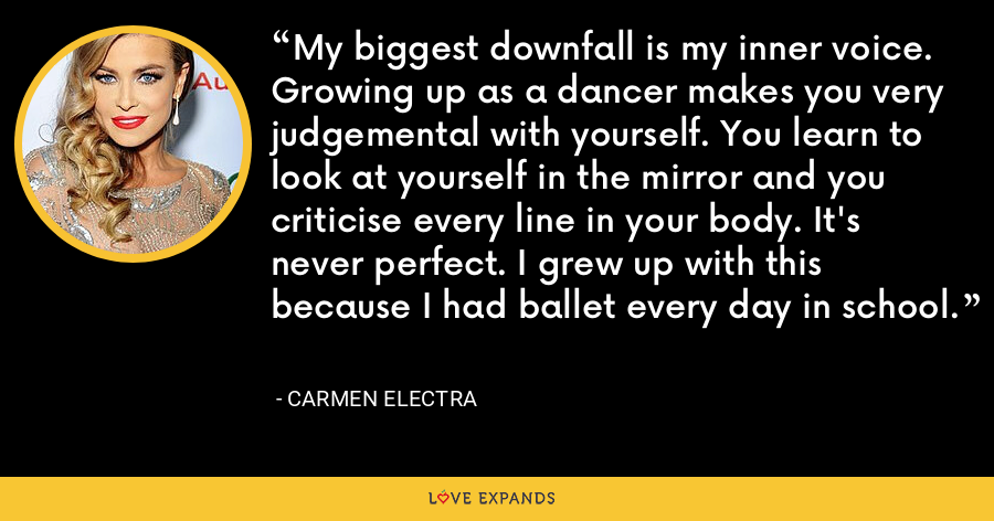 My biggest downfall is my inner voice. Growing up as a dancer makes you very judgemental with yourself. You learn to look at yourself in the mirror and you criticise every line in your body. It's never perfect. I grew up with this because I had ballet every day in school. - Carmen Electra