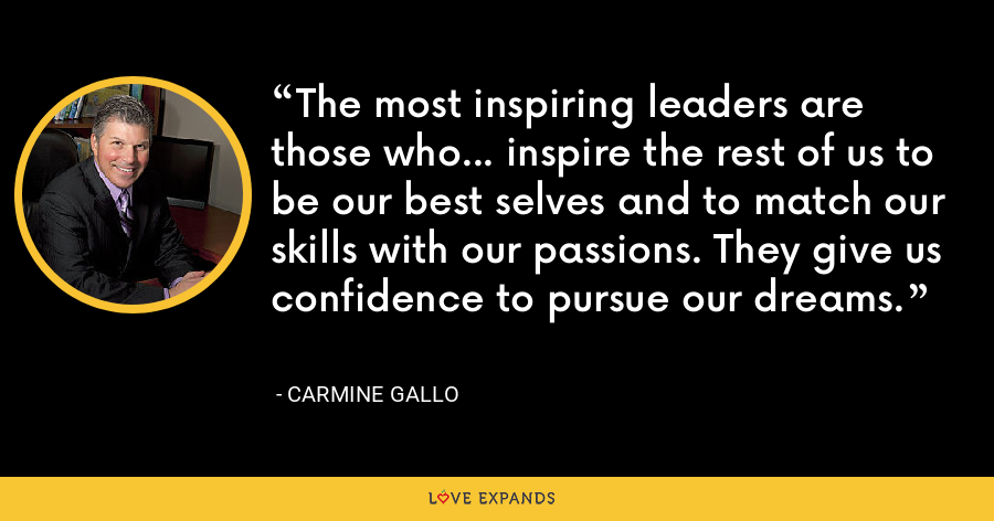 The most inspiring leaders are those who... inspire the rest of us to be our best selves and to match our skills with our passions. They give us confidence to pursue our dreams. - Carmine Gallo