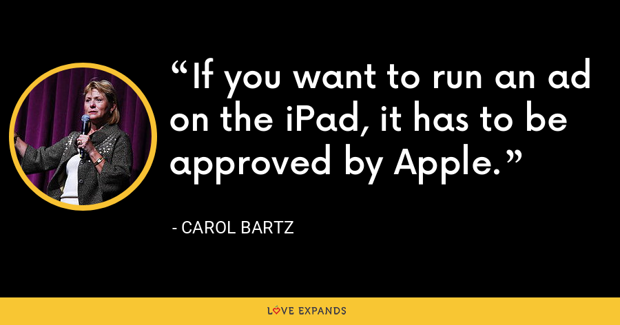 If you want to run an ad on the iPad, it has to be approved by Apple. - Carol Bartz