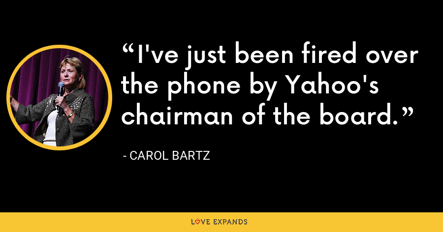 I've just been fired over the phone by Yahoo's chairman of the board. - Carol Bartz