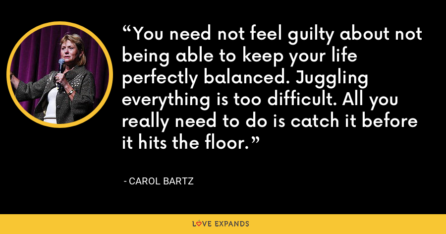 You need not feel guilty about not being able to keep your life perfectly balanced. Juggling everything is too difficult. All you really need to do is catch it before it hits the floor. - Carol Bartz