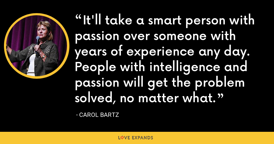 It'll take a smart person with passion over someone with years of experience any day. People with intelligence and passion will get the problem solved, no matter what. - Carol Bartz
