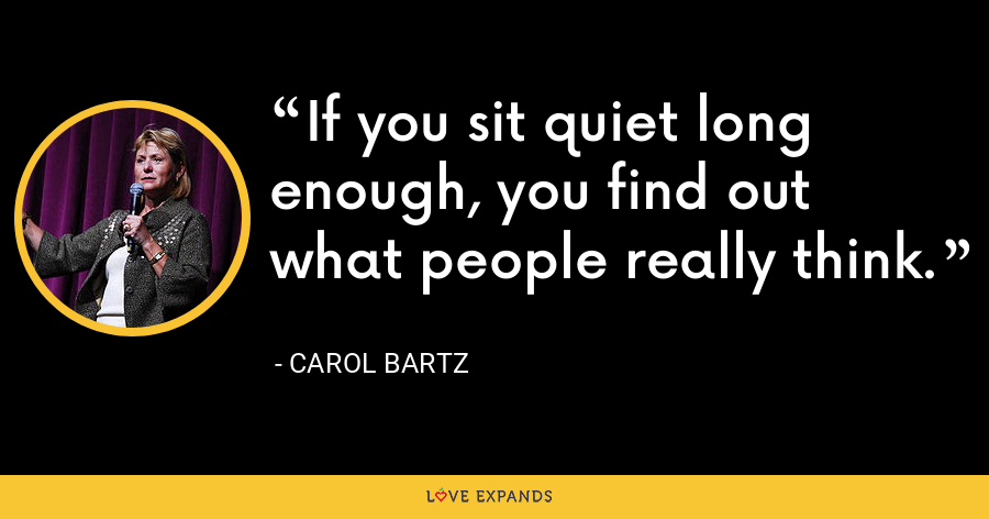 If you sit quiet long enough, you find out what people really think. - Carol Bartz