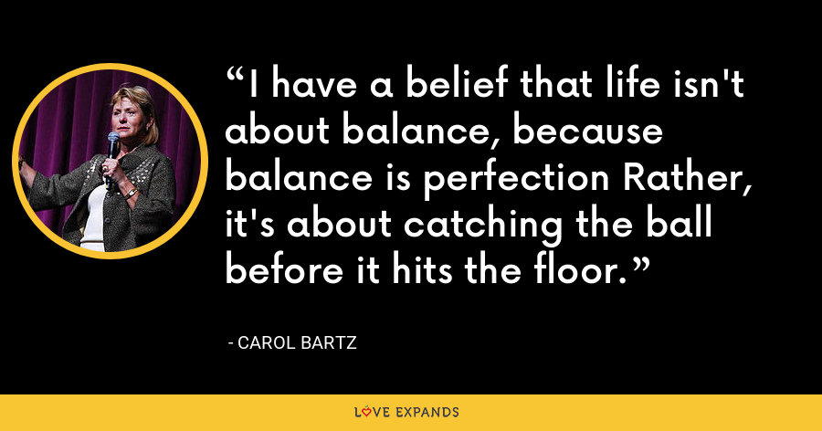 I have a belief that life isn't about balance, because balance is perfection Rather, it's about catching the ball before it hits the floor. - Carol Bartz