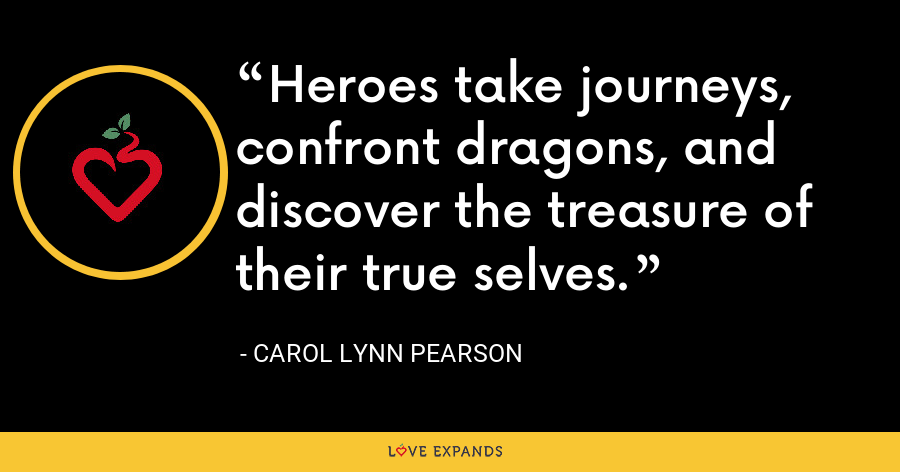 Heroes take journeys, confront dragons, and discover the treasure of their true selves. - Carol Lynn Pearson