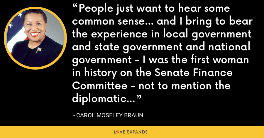 People just want to hear some common sense... and I bring to bear the experience in local government and state government and national government - I was the first woman in history on the Senate Finance Committee - not to mention the diplomatic international experience. - Carol Moseley Braun