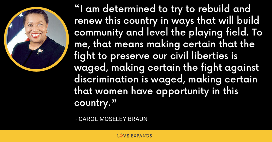 I am determined to try to rebuild and renew this country in ways that will build community and level the playing field. To me, that means making certain that the fight to preserve our civil liberties is waged, making certain the fight against discrimination is waged, making certain that women have opportunity in this country. - Carol Moseley Braun