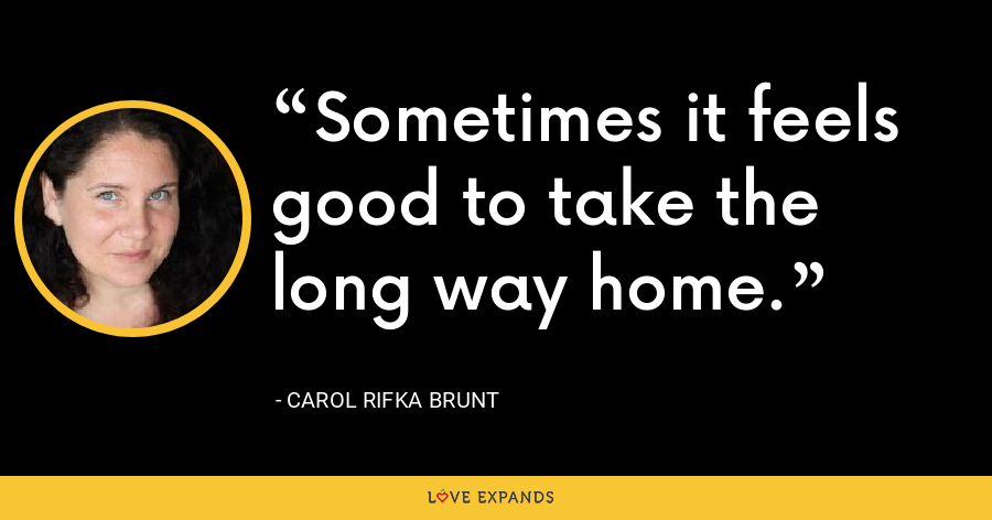 Sometimes it feels good to take the long way home. - Carol Rifka Brunt