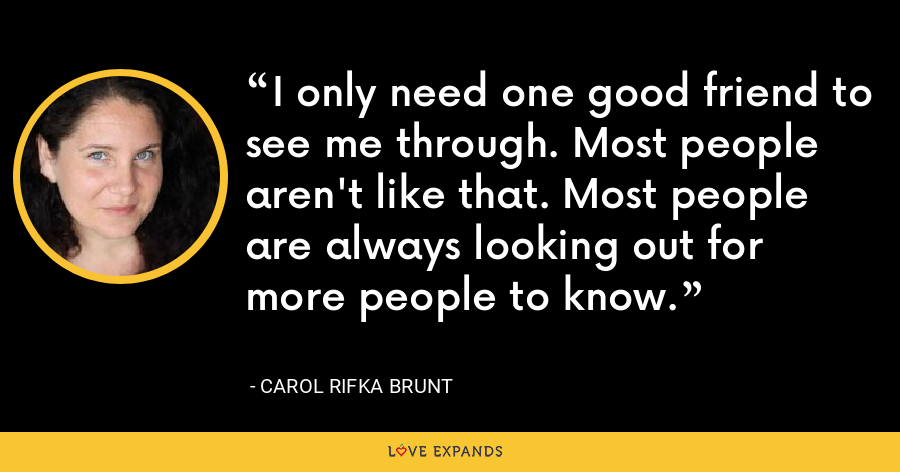 I only need one good friend to see me through. Most people aren't like that. Most people are always looking out for more people to know. - Carol Rifka Brunt