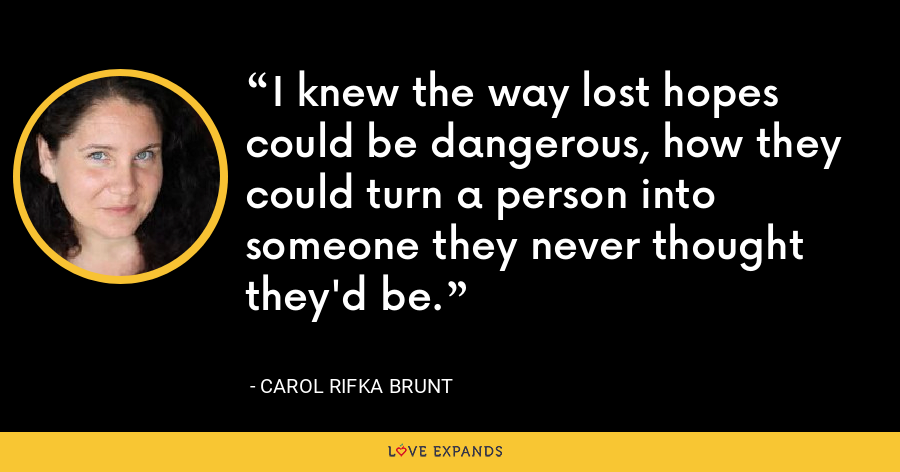 I knew the way lost hopes could be dangerous, how they could turn a person into someone they never thought they'd be. - Carol Rifka Brunt