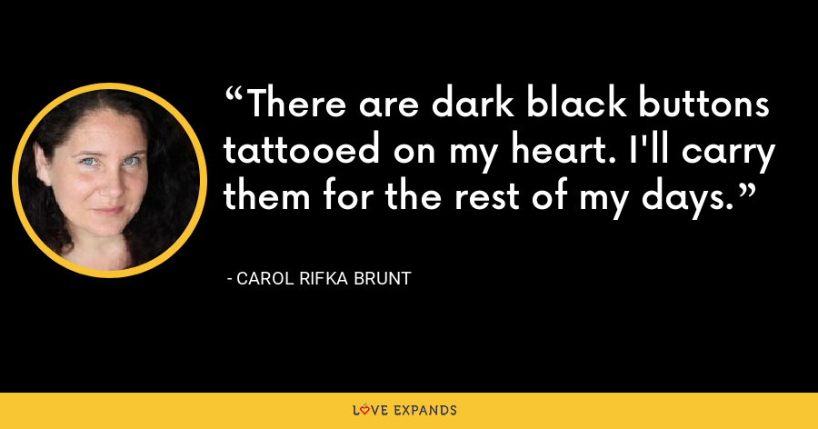 There are dark black buttons tattooed on my heart. I'll carry them for the rest of my days. - Carol Rifka Brunt