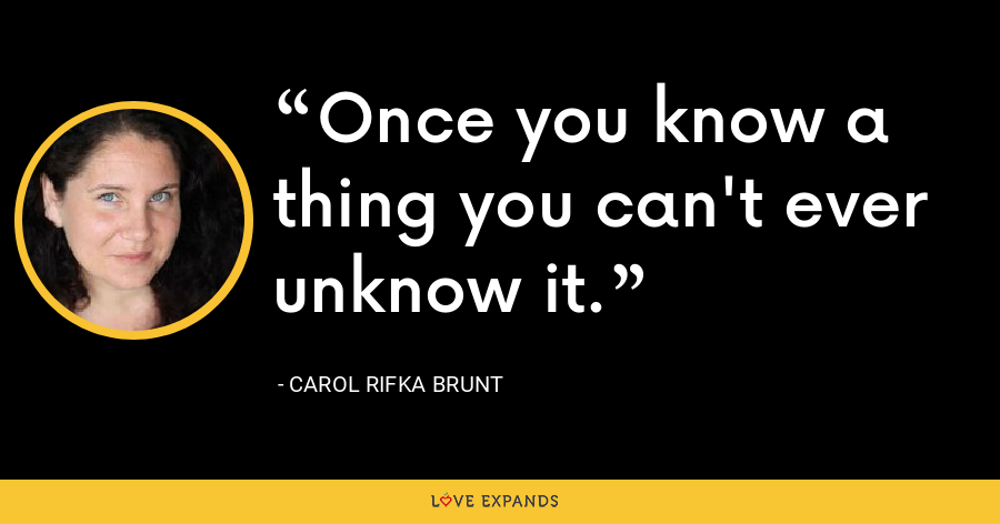 Once you know a thing you can't ever unknow it. - Carol Rifka Brunt