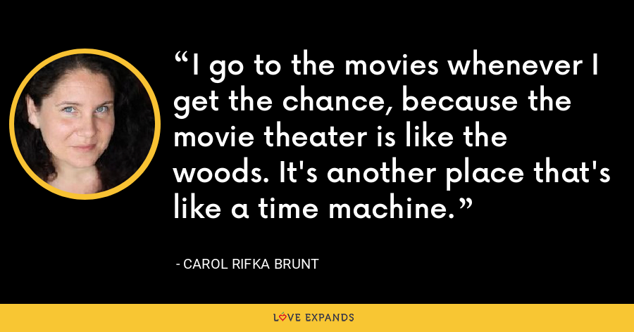 I go to the movies whenever I get the chance, because the movie theater is like the woods. It's another place that's like a time machine. - Carol Rifka Brunt