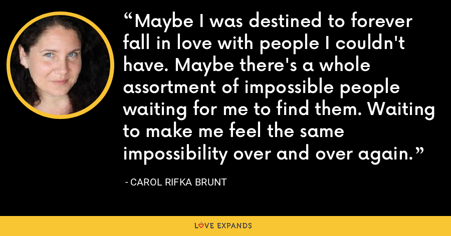 Maybe I was destined to forever fall in love with people I couldn't have. Maybe there's a whole assortment of impossible people waiting for me to find them. Waiting to make me feel the same impossibility over and over again. - Carol Rifka Brunt