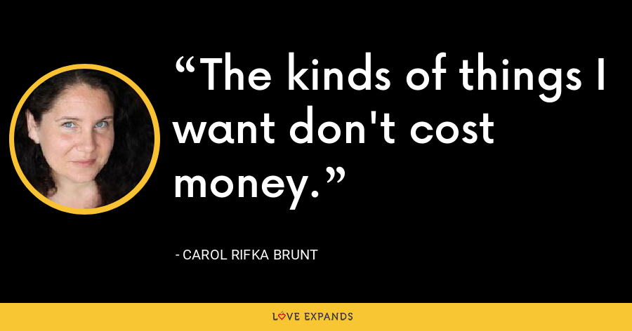 The kinds of things I want don't cost money. - Carol Rifka Brunt