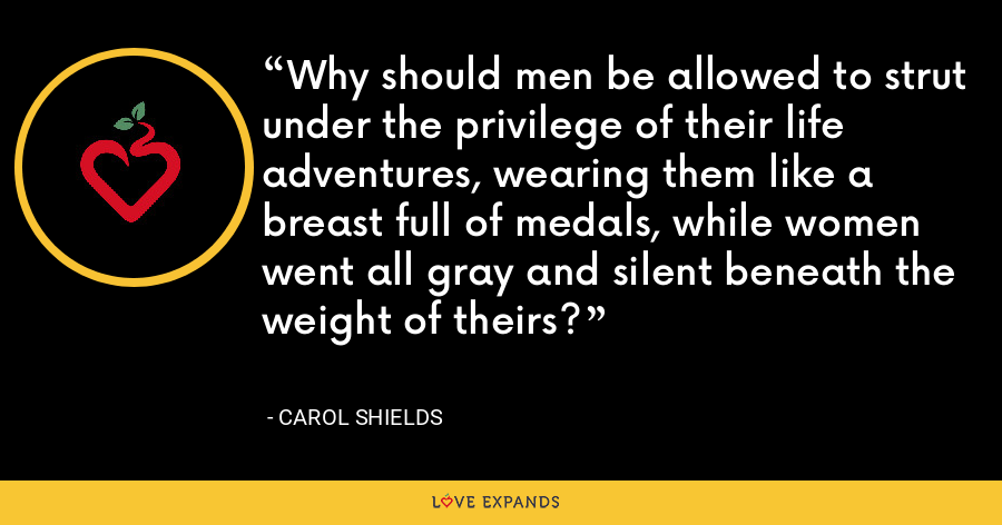 Why should men be allowed to strut under the privilege of their life adventures, wearing them like a breast full of medals, while women went all gray and silent beneath the weight of theirs? - Carol Shields