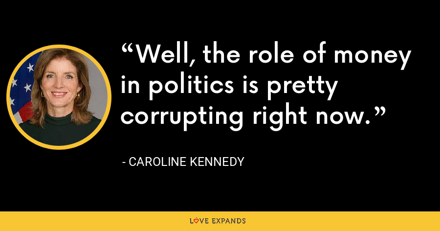 Well, the role of money in politics is pretty corrupting right now. - Caroline Kennedy