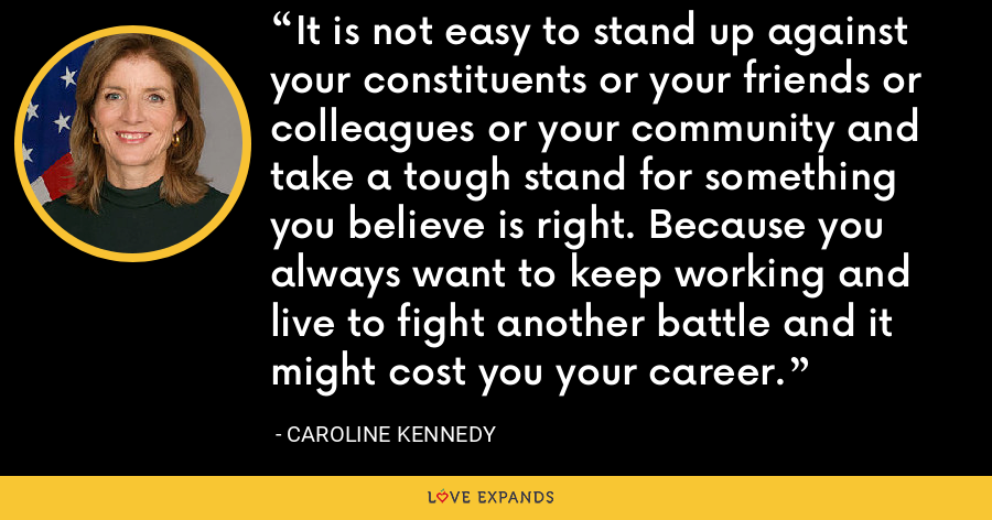 It is not easy to stand up against your constituents or your friends or colleagues or your community and take a tough stand for something you believe is right. Because you always want to keep working and live to fight another battle and it might cost you your career. - Caroline Kennedy