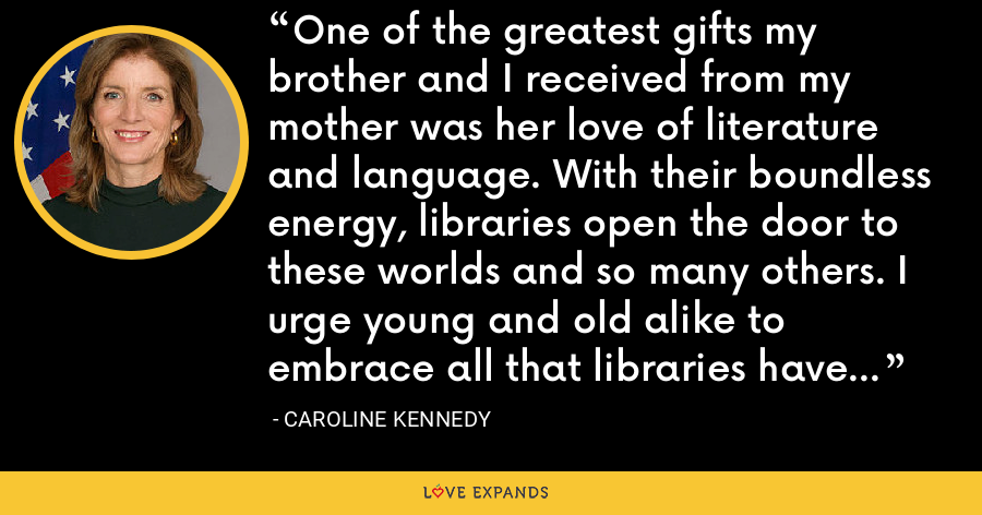One of the greatest gifts my brother and I received from my mother was her love of literature and language. With their boundless energy, libraries open the door to these worlds and so many others. I urge young and old alike to embrace all that libraries have to offer. - Caroline Kennedy
