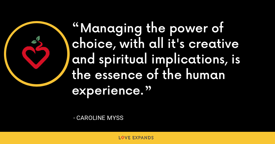 Managing the power of choice, with all it's creative and spiritual implications, is the essence of the human experience. - Caroline Myss