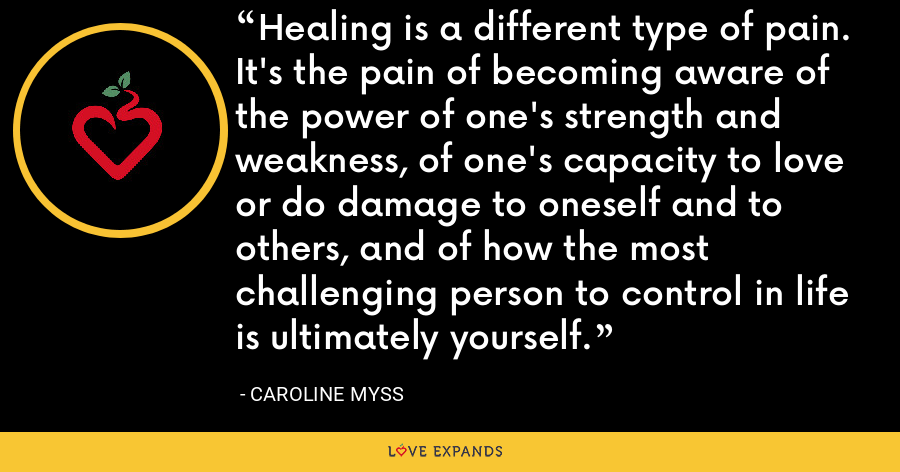 Healing is a different type of pain. It's the pain of becoming aware of the power of one's strength and weakness, of one's capacity to love or do damage to oneself and to others, and of how the most challenging person to control in life is ultimately yourself. - Caroline Myss