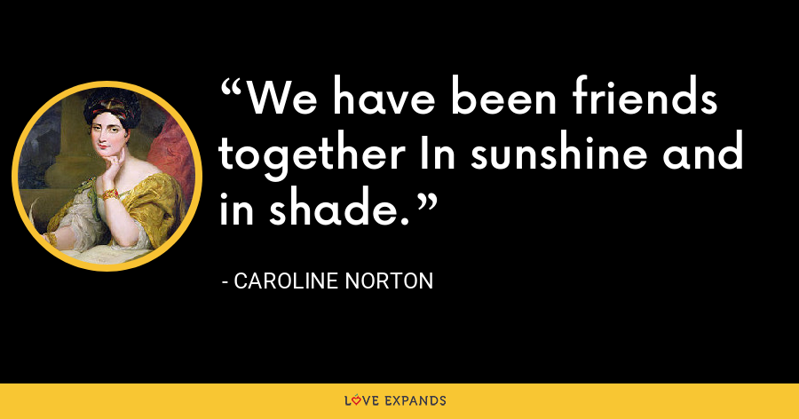 We have been friends together In sunshine and in shade. - Caroline Norton