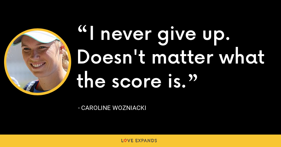 I never give up. Doesn't matter what the score is. - Caroline Wozniacki