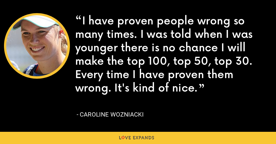 I have proven people wrong so many times. I was told when I was younger there is no chance I will make the top 100, top 50, top 30. Every time I have proven them wrong. It's kind of nice. - Caroline Wozniacki