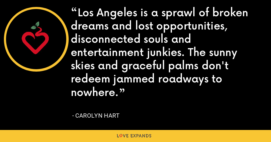 Los Angeles is a sprawl of broken dreams and lost opportunities, disconnected souls and entertainment junkies. The sunny skies and graceful palms don't redeem jammed roadways to nowhere. - Carolyn Hart
